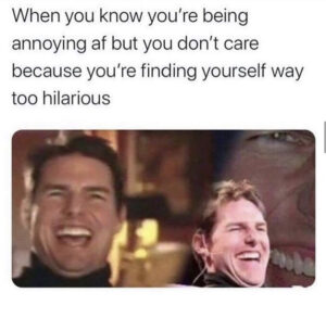 finding yourself way too hilarious